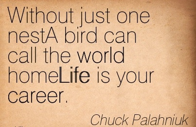 Life Career Quote by  Chuck Palahniuk~Without Just One Nest A Bird Can Call The World HomeLife Is Your Career.