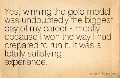 Life Career Quote by Frank Shorter~Yes, Winning The Gold Medal Was Undoubtedly The Biggest Day Of My Career ….I had Prepared To Run It. It Was A Totally Satisfying Experience.