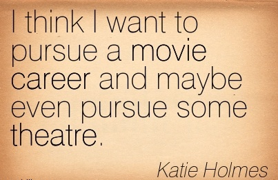 Life Career Quote By Katie Holmes~I Think I Want To Pursue A Movie Career And Maybe Even Pursue Some Theatre.