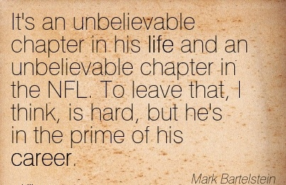 Life Career Quote by  Mark Bartelstein~It's An Unbelievable Chapter In His Life And an Unbelievable Chapter in the NFL. To Leave That, I Think, Is Hard, But He's In The Prime Of His Career.