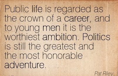 Life Career Quote by  Pat Riley~Public Life Is Regarded As The Crown Of A Career,…The Worthiest Ambition. Politics is still the Greatest And The Most Honorable Adventure.