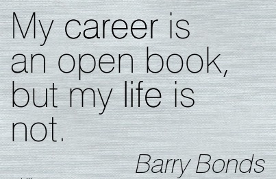 Life Career Quotes By Barry Bonds~My Career Is An Open Book, But My Life Is Not.