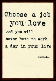 Life Career Quotes by Confuoius~Choose A Job You Love And You Will never have To Work A Day In Your Life.