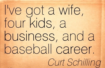 Life Career Quotes by  Curt Schilling~I've Got A Wife, Four Kids, A Business, And A Baseball Career.