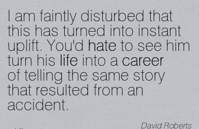 Life Career Quotes By  David Robers~I Am Faintly Disturbed That …You'd Hate To See Him Turn His Life into a Career of Telling The Same Story That Resulted From An Accident.