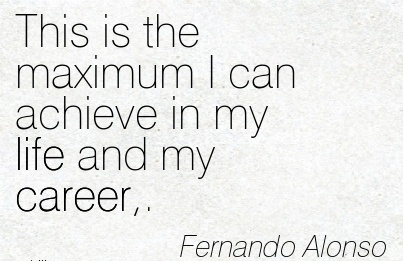 Life Career Quotes by Fernando Alonso ~This Is The Maximum I Can Achieve In My Life And My Career,.