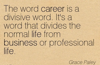 Life Career Quotes By  Grace Paley~The Word Career Is a Divisive Word. It's a Word That Divides The Normal Life From Business Or Professional Life.