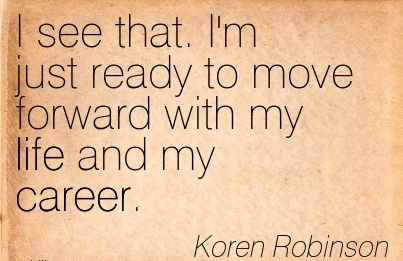 Life Career Quotes by Koren Robinson~ I See That. I'm Just Ready To Move Forward With My Life And My Career.