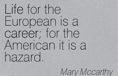 Life Career quotes By  Mary Mccarthy~Life For The European Is A Career For The American It Is A Hazard.