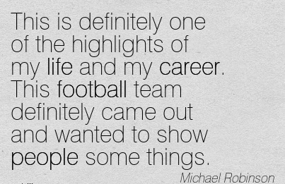 Life Career Quotes by  Michael Riobinson~This Is Definitely One Of The Highlights Of My Life And My Career. This Football Team Definitely Came Out And Wanted To Show People Some Things.