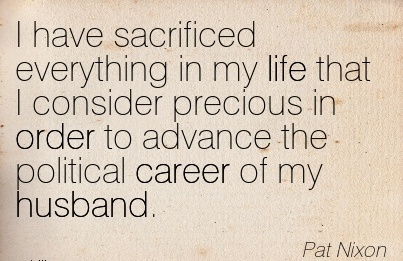 Life Career Quotes By Pat Nixon~I Have Sacrificed Everything In my life that I Consider Precious in order to Advance the Political Career of my Husband.