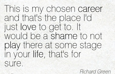 Life Career Quotes by Richard Green~This Is My Chosen Career And That's The Place I'd Just Love To Get To. It Would Be A Shame To Not Play There At Some Stage In Your Life, That's For Sure.