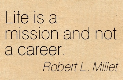 Life Career Quotes By  Robert L. Millet~Life Is A Mission And Not A Career.