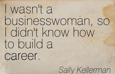 Life Career Quotes by  Sally Kellerman~I Wasn't A Businesswoman, So I Didn't Know How To Build A Career.