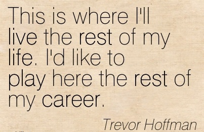 Life Career Quotes By Trevor Hoffman ~This Is Where I'll Live The Rest Of My Life. I'd Like To Play Here The Rest Of My Career.