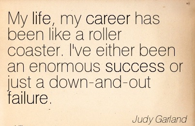 Life Good Career Quotes By Judy Garland~My Life, My Career Has Been Like A Roller Coaster. I've Either Been An Enormous Success Or Just A Down-And-Out Failure.