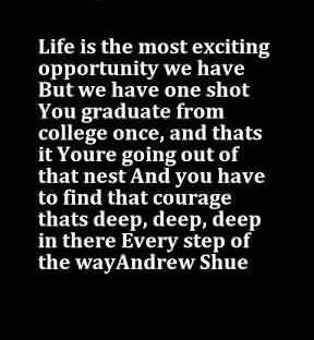 Life Graduation Quote~Life Is The Most Exciting Opportunity We Have But We Have One Shot You Graduate From College Once.