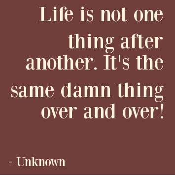 life-is-not-one-thing-after-another-its-the-same-damn-thing-over-and-over.png