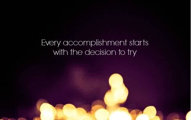 Life Quotes - Accomplishment starts with the decision to try