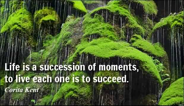 Life Quotes by Corita Kent- Life is a succession of moments, to live each one is to succeed