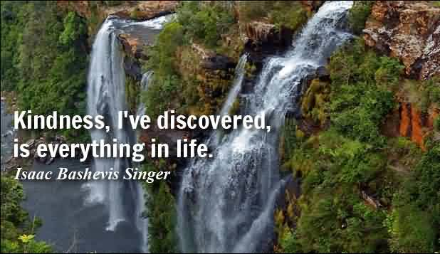 Life Quotes by Isaac Bashevis Singer - Kindness, I've discovered, is everything in life