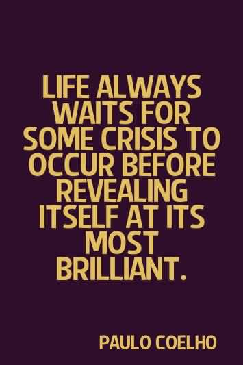 Life Quotes by Paulo coelho - Life always waits for soem crisis to occur before pevealing itself at its most brilliant
