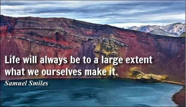 Life quotes by Samuel Smiles - Life will always be to a large extent what we ourselves make it