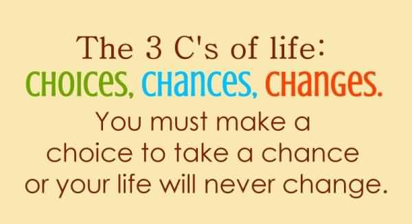 Life Quotes - Choice, Chances,Changes are the 3 C's of Life