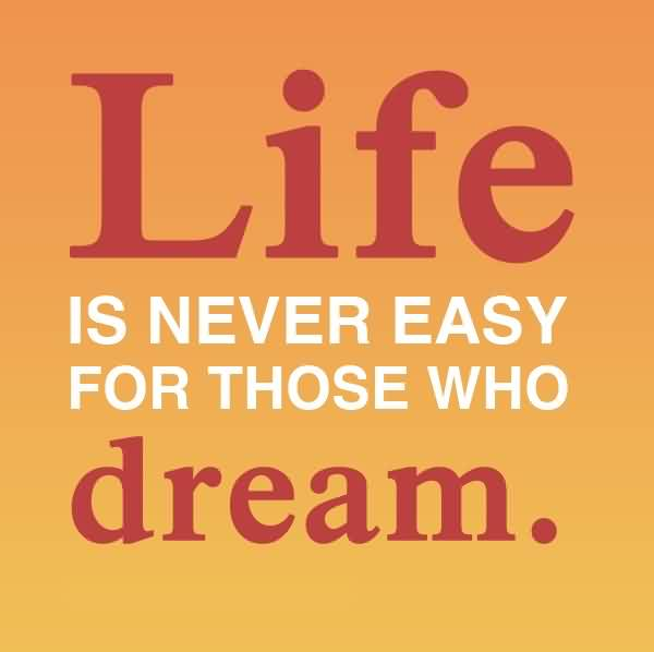 Life Quotes - Life is never easy for those who dream