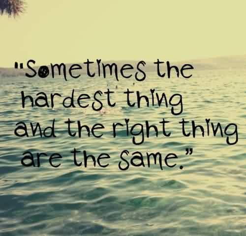 Life Quotes - Sometimes the hardest things and the right things are the same
