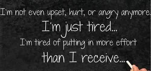 Life Quotes tumblr - I am just tired of putting in more efforts