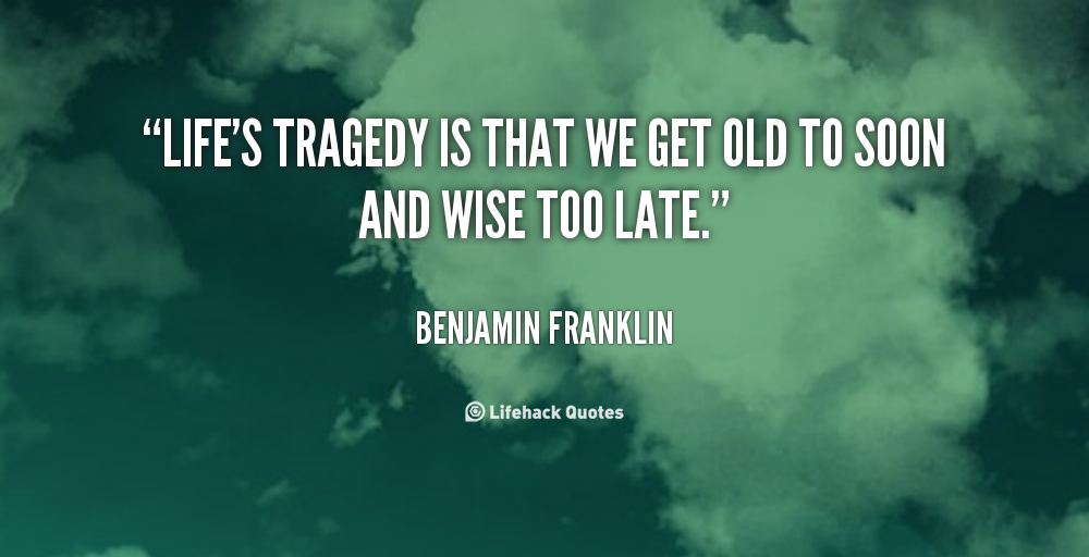 lifes-tragedy-is-that-we-get-old-too-soon-and-wise-too-late.png