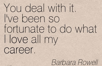 Love Career Quote By Barbara Rowell~You Deal With It. I've Been So Fortunate To Do What I Love All My Career.