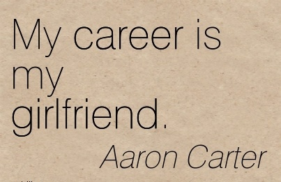 Love career Quotes By -Aaron Carter~My Career Is My Girlfriend.