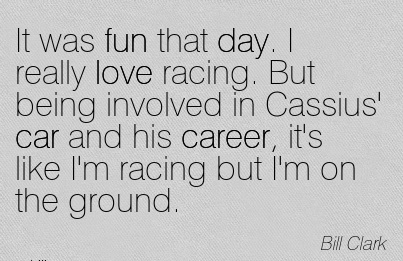 Love Career Quotes By Bill Clark~It Was Fun That Day. I Really Love Racing. But Being Involved In Cassius' Car And His Career, It's Like I'm Racing But I'm On The Ground.