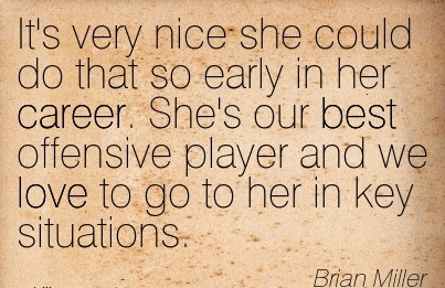 Love Career Quotes By  Brian Miller~It's Very Nice She Could Do That So Early In her Career. She's Our Best Offensive Player And We Love To Go To Her In Key Situations.