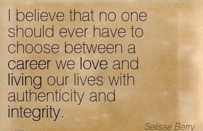 Love Career Quotes by I Believe That No One Should Ever Have To Choose Between A Career We Love And Living Our Lives With Authenticity And Integrity.