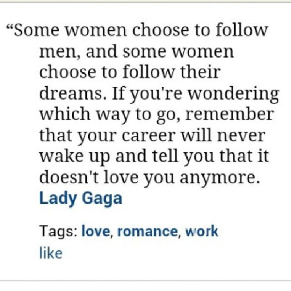 Love Career Quotes By Lady Gaga~ Some Women Choose To Follow Men, And Some Women Choose To Follow Their Dreams…….Career Will Never Wake Up….