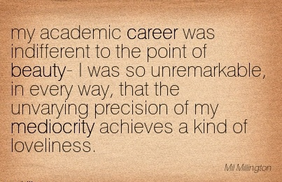 Love Career Quotes by  Mil Millington~My Academic Career was Indifferent to the Point of Beauty……, that the Unvarying Precision of my Mediocrity Achieves a Kind of Loveliness.