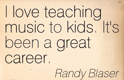 Love Career Quotes By  Randy Blaser~I Love Teaching Music To Kids. It's Been A Great Career.