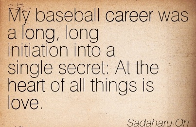 Love Career Quotes by Sadaharu Oh~My Baseball Career Was A Long, Long Initiation Into A Single Secret  At The Heart Of All Things Is Love.