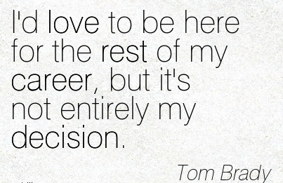 Love Career Quotes  Tom Brady~I'd Love To Be Here For The Rest Of My Career, But It's Not Entirely My Decision.