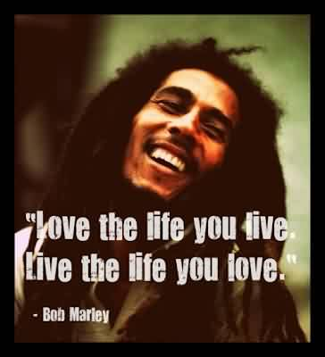 Love Celebrity Quote by Bob Marley ~ Love the life you live.