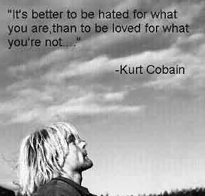 Love Celebrity Quote By Kurt Cobain ~ It's better to be hated for what you are than to be loved for what you're not.