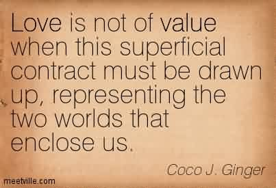 Love Chaos Quote  by Coco J.Ginger ~ Love Is Not Of Value When This Superficial Contract Must Be Drawn Up, Representing The Two Worlds That Enclose Us.