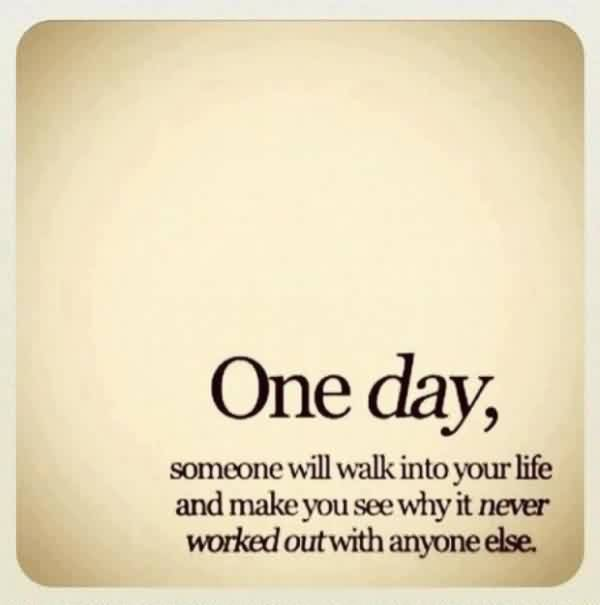 Love Life Quotes Image - One day someone will wlk into your Life and make you see why it never worked out with anyone else