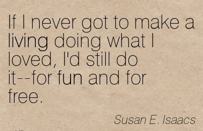 Loveing Career Quotes By Susan E. Lsaacs~If I Never Got To Make A Living Doing What I Loved, I'd Still Do It–For Fun And For Free.