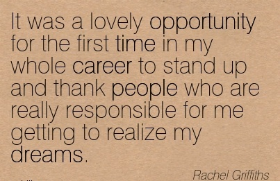 Lovely Career Quote by  Rachel Grifiths~It Was A Lovely Opportunity For The First Time In My Whole Career To Stand Up And Thank ….For Me Getting To Realize My Dreams.