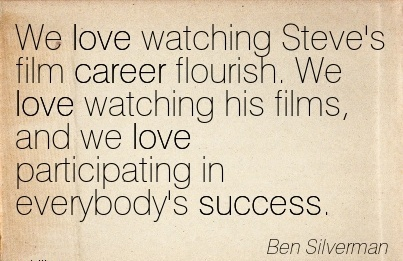 Loving Career Quotes BY  Ben Silverman~We Love Watching Steve's Film Career Flourish. We Love Watching His Films, And We Love Participating In Everybody's Success.