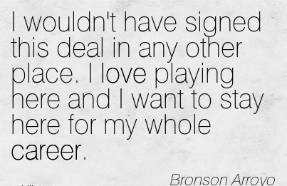Loving Career Quotes By Bronson Arroyo~I Wouldn't Have Signed This Deal In Any Other Place. I Love Playing Here And I Want To Stay Here For My Whole Career.